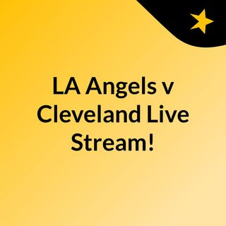 LA Angels v Cleveland Live Stream!
