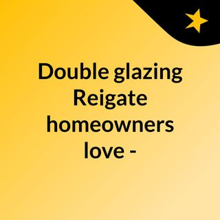 Double glazing Reigate homeowners love - click here