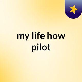 my life how pilot