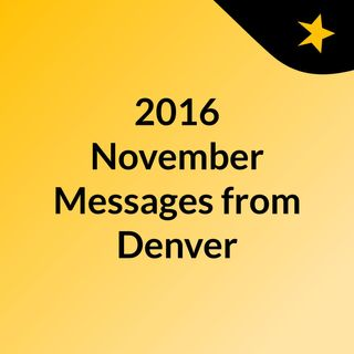 2016 November Messages from Denver