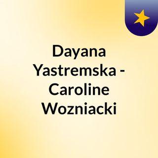 Dayana Yastremska - Caroline Wozniacki