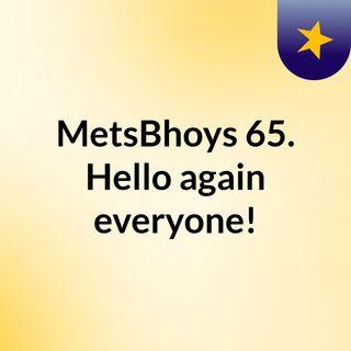 MetsBhoys 65.  Hello again everyone!