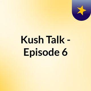 Kush Talk - Episode 6