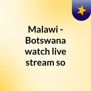 Malawi - Botswana watch live stream  so