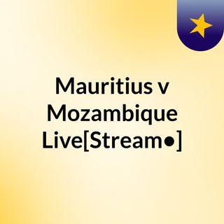 Mauritius v Mozambique Live[Stream•]?