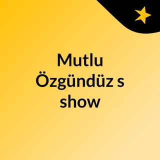Episode 3 - Mutlu Özgündüz's show
