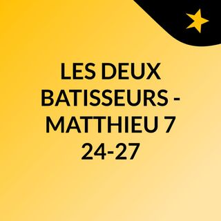 LES DEUX BATISSEURS  - MATTHIEU 7:24-27