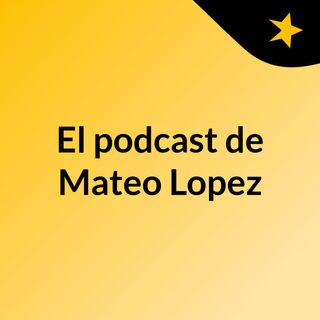 Episodio 3 - El podcast de Mateo Lopez