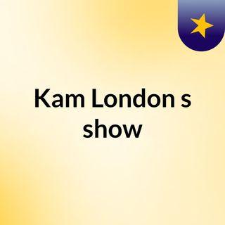 Kam London's show