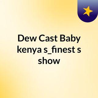 Episode 5 - Dew Cast Baby #kenya's_finest's show
