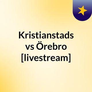 Kristianstads vs Örebro [livestream]