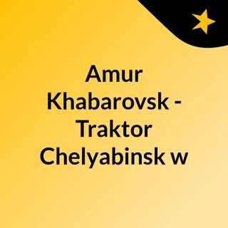 Amur Khabarovsk - Traktor Chelyabinsk w
