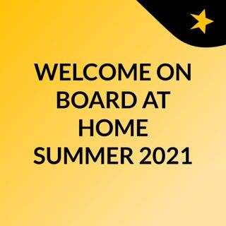 WELCOME ON BOARD AT HOME SUMMER 2021