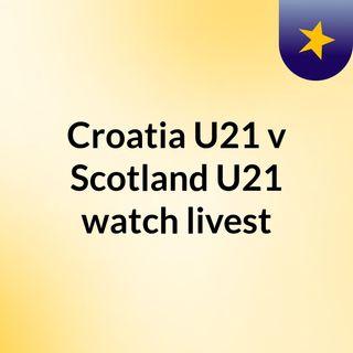 Croatia U21 v Scotland U21 watch livest