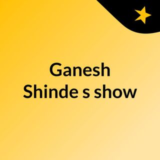 Episode 4 - Ganesh Shinde's show