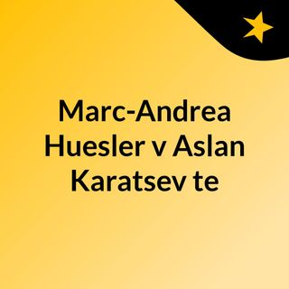 Marc-Andrea Huesler v Aslan Karatsev te