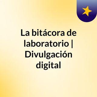 La bitácora de laboratorio | Divulgación digital