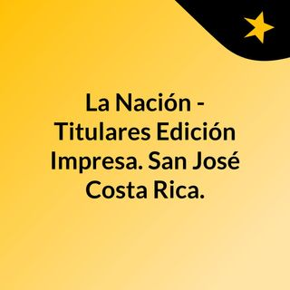 La Nación - Titulares Edición Impresa. San José, Costa Rica.