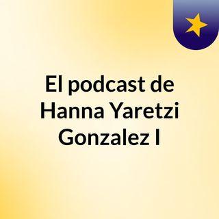 Episodio 2 - El podcast de Hanna Yaretzi Gonzalez I