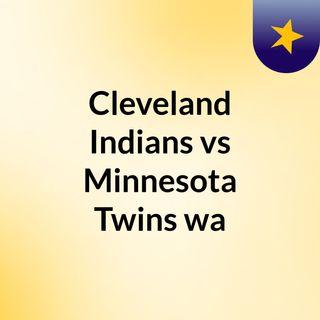 Cleveland Indians vs Minnesota Twins wa