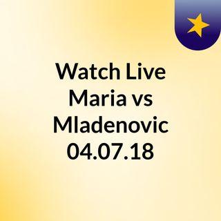 Watch Live Maria vs Mladenovic 04.07.18