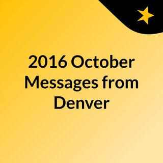 2016 October Messages from Denver