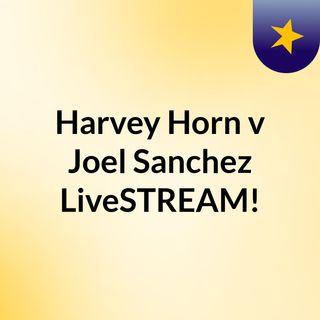 Harvey Horn v Joel Sanchez LiveSTREAM!
