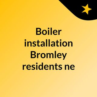 Boiler installation Bromley residents need - click here