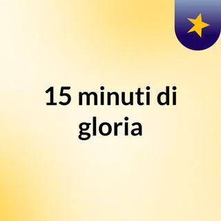 15 minuti di gloria