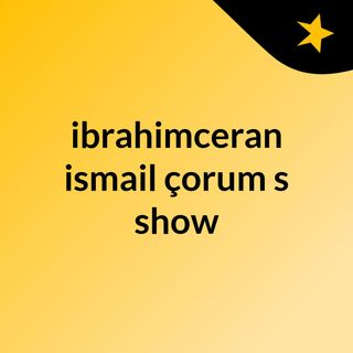 ibrahimceran ismail çorum's show