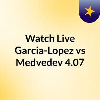 Watch Live Garcia-Lopez vs Medvedev 4.07
