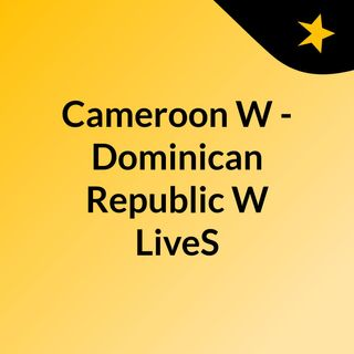 Cameroon W - Dominican Republic W LiveS
