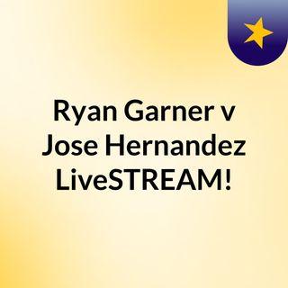 Ryan Garner v Jose Hernandez LiveSTREAM!