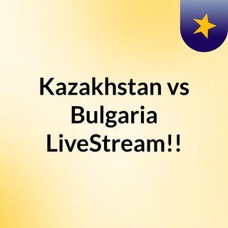 Kazakhstan vs Bulgaria LiveStream!!