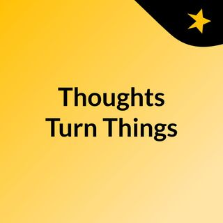 Thoughts Turn Things
