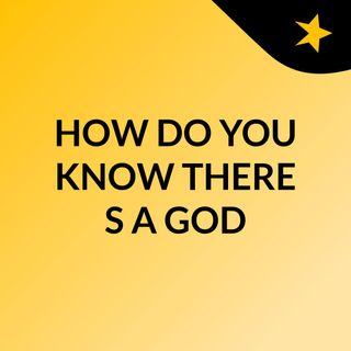 HOW DO YOU KNOW THERE'S A GOD?