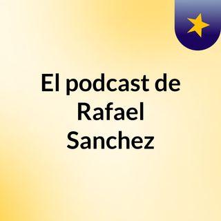 El podcast de Rafael Sanchez