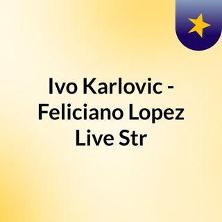 Ivo Karlovic - Feliciano Lopez Live'Str