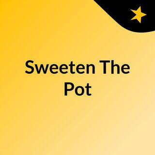 Sweeten The Pot ~ Episode 3