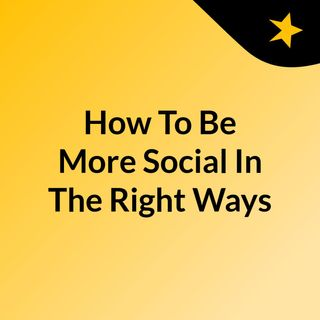 How To Be More Social In The Right Ways And On Your Terms!
