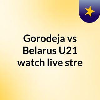 Gorodeja vs Belarus U21 watch live stre