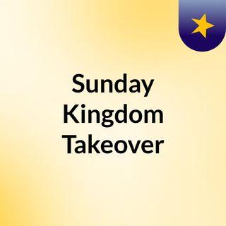 Sunday Kingdom Takeover
