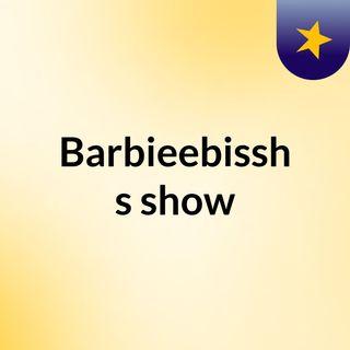 Barbieebissh's show