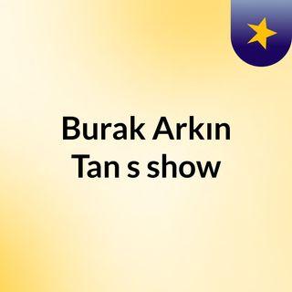Burak Arkın Tan's show