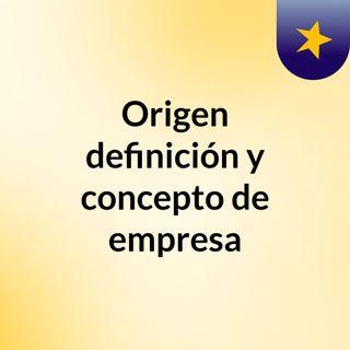 Origen, definición y concepto de empresa