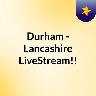 Durham - Lancashire LiveStream!!