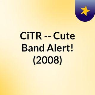 CiTR -- Cute Band Alert! (2008)