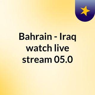 Bahrain - Iraq watch live stream   05.0