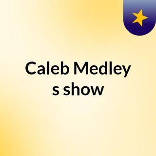 Caleb Medley's show