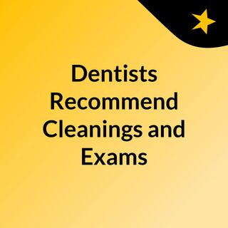 Dentists Recommend Cleanings and Exams Regularly Do You Know Why